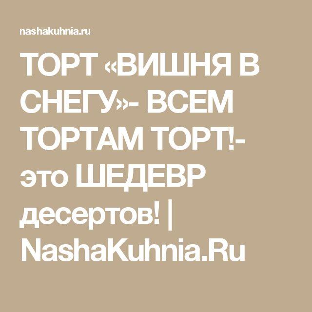 ТОРТ «ВИШНЯ В СНЕГУ»- ВСЕМ ТОРТАМ ТОРТ!- это ШЕДЕВР десертов! | NashaKuhnia.Ru
