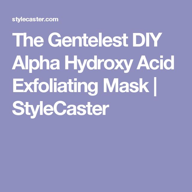 The Gentelest DIY Alpha Hydroxy Acid Exfoliating Mask | StyleCaster