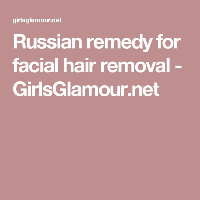 Russian remedy for facial hair removal - GirlsGlamour.net