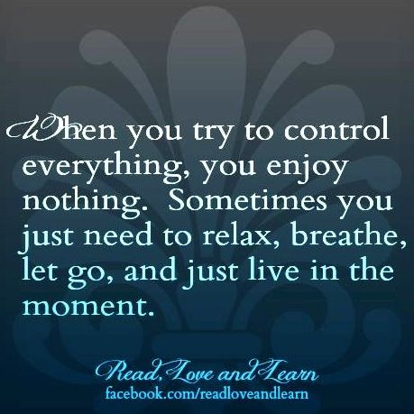 True indeed! Not everything can be controlled. Sometimes you have to just step away and let life take over