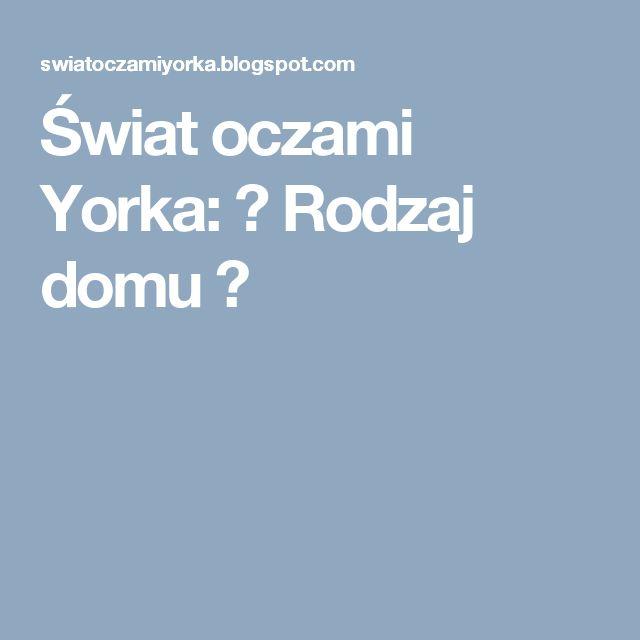 Świat oczami Yorka: ♥ Rodzaj domu ♥