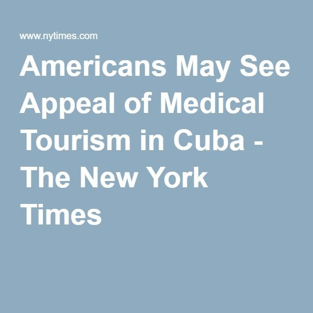 Americans May See Appeal of Medical Tourism in Cuba - The New York Times