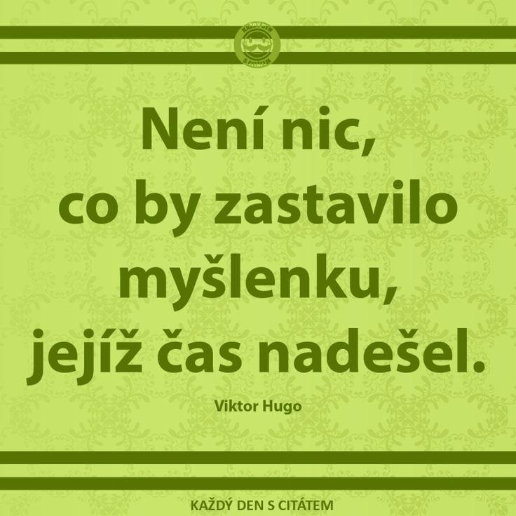 Není nic, co by zastavilo myšlenku, jejíž čas nadešel. Viktor Hugo