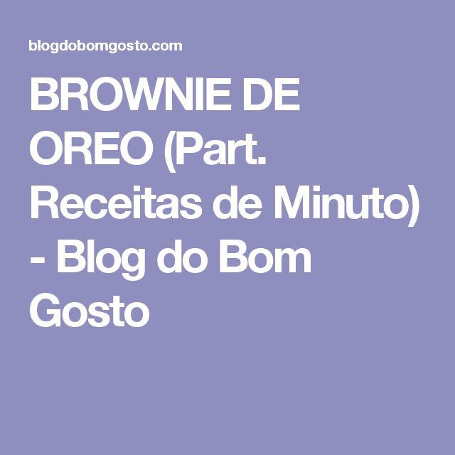 BROWNIE DE OREO (Part. Receitas de Minuto) - Blog do Bom Gosto