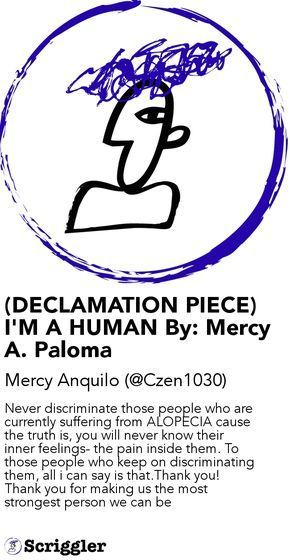 (DECLAMATION PIECE) I'M A HUMAN By: Mercy A. Paloma by Mercy Anquilo (@Czen1030) https://scriggler.com/detailPost/story/47270 Never discriminate those people who are currently suffering from ALOPECIA cause the truth is, you will never know their inner feelings- the pain inside them. To those people who keep on discriminating them, all i can say is that.Thank you! Thank you for making us the most strongest person we can be
