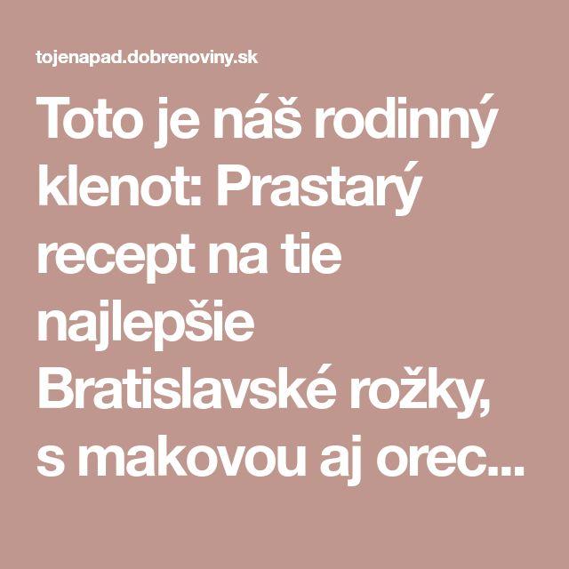 Toto je náš rodinný klenot: Prastarý recept na tie najlepšie Bratislavské rožky, s makovou aj orechovou náplňou!
