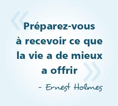 « Préparez-vous à recevoir ce que la vie a de mieux a offrir » - Ernest Holmes #citations