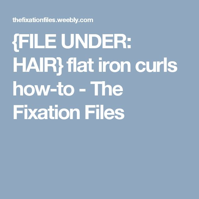 {FILE UNDER: HAIR} flat iron curls how-to - The Fixation Files
