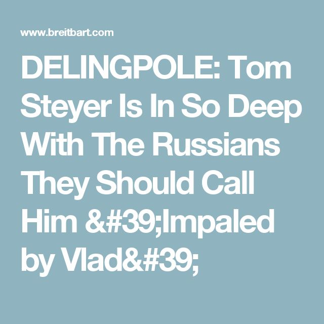 DELINGPOLE: Tom Steyer Is In So Deep With The Russians They Should Call Him 'Impaled by Vlad'