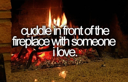 cuddle in front of the fireplace with someone i love