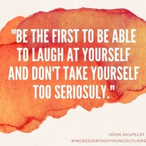 """Be the first to be able to laugh at yourself and don't take yourself too seriously.""  #ingredientsofyoungoutliers"