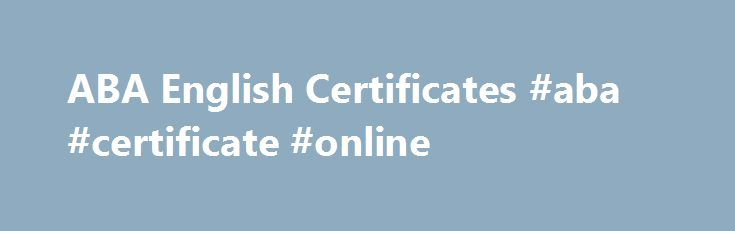 ABA English Certificates #aba #certificate #online http://austin.remmont.com/aba-english-certificates-aba-certificate-online/  # ABA English Certificates Once you have completed 100% of the first seven sections, you must pass the test at the end of each unit. 3. Obtain your Certificate Download your American British Academy certificate of each level you complete. These Certificates can be obtained once you complete each of the six levels taught in ABA English. To correctly learn each level…