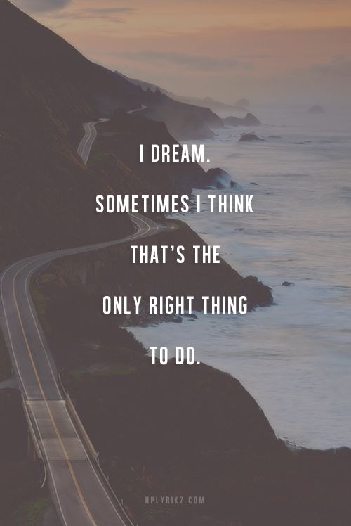 I dream. Sometimes I think thats the only right thing to do.