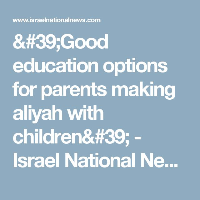 'Good education options for parents making aliyah with children' - Israel National News