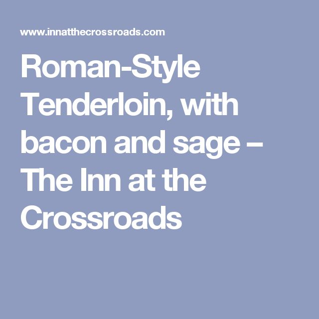 Roman-Style Tenderloin, with bacon and sage – The Inn at the Crossroads