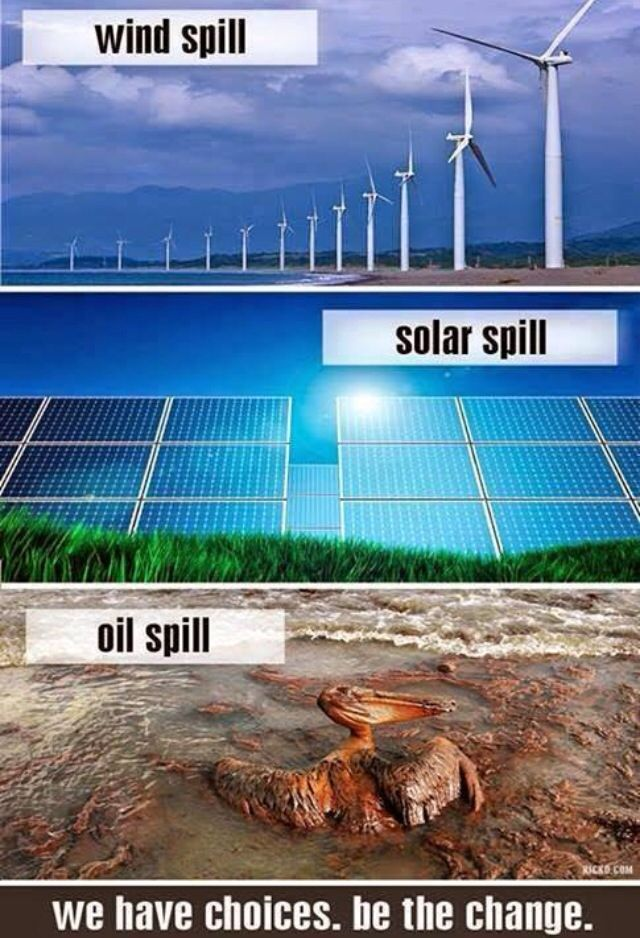 Wind Spill, solar spill, oil spill. We have choices. Be the change.