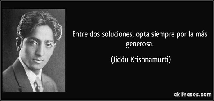 Entre dos soluciones, opta siempre por la más generosa. (Jiddu Krishnamurti)