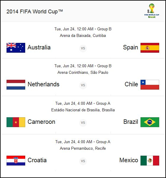 WORLD CUP MATCHES  24 June 2014 (Tue) MYT  Group B : 12:00 AM - Australia vs Spain Group B : 12:00 AM - Netherlands vs Chile Group A : 04:00 AM - Cameroon vs Brazil  Group A : 04:00 AM - Croatia vs Mexico  Feel the World Cup Excitement ! Play the Prediction Game! - www.rwin888.com