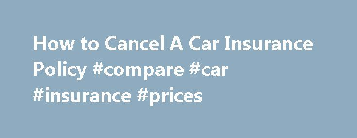 How to Cancel A Car Insurance Policy #compare #car #insurance #prices http://remmont.com/how-to-cancel-a-car-insurance-policy-compare-car-insurance-prices/  #auto insurance policy # How To Cancel An Auto Insurance Policy In many cases, you can keep your current car insurance policy and let it roll over year to year. This can be the best option as long as you have the same car, don't have any major changes in your life, and are satisfied with your current auto insurance company. If you…