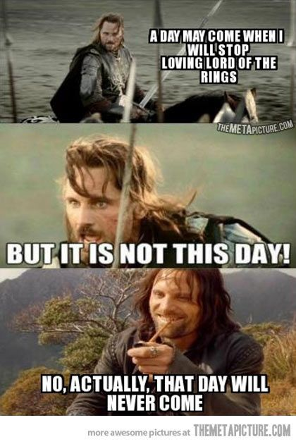 Actually, that day will never come. - Lord of the Rings