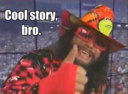 Cool Story Bro- Macho Man  Check out more funny pics at killthehydra.com
