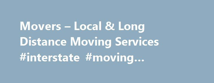 Movers – Local & Long Distance Moving Services #interstate #moving #company #rates http://nebraska.remmont.com/movers-local-long-distance-moving-services-interstate-moving-company-rates/  # You Need MoversWe're here to Help! Our commitment to quality. We require our movers to be licensed and insured. Read more We work hard to keep your personal information safe and secure. See our Privacy Policy We educate you about online fraud and scams. Learn more You can search the internet and contact…