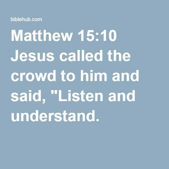 "Matthew 15:10 Jesus called the crowd to him and said, ""Listen and understand."
