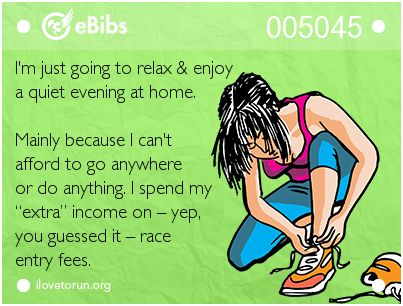"I'm just going to relax & enjoy   a quiet evening at home.     Mainly because I can't   afford to go anywhere  or do anything. I spend my   ""extra"" income on – yep,   you guessed it – race   entry fees."