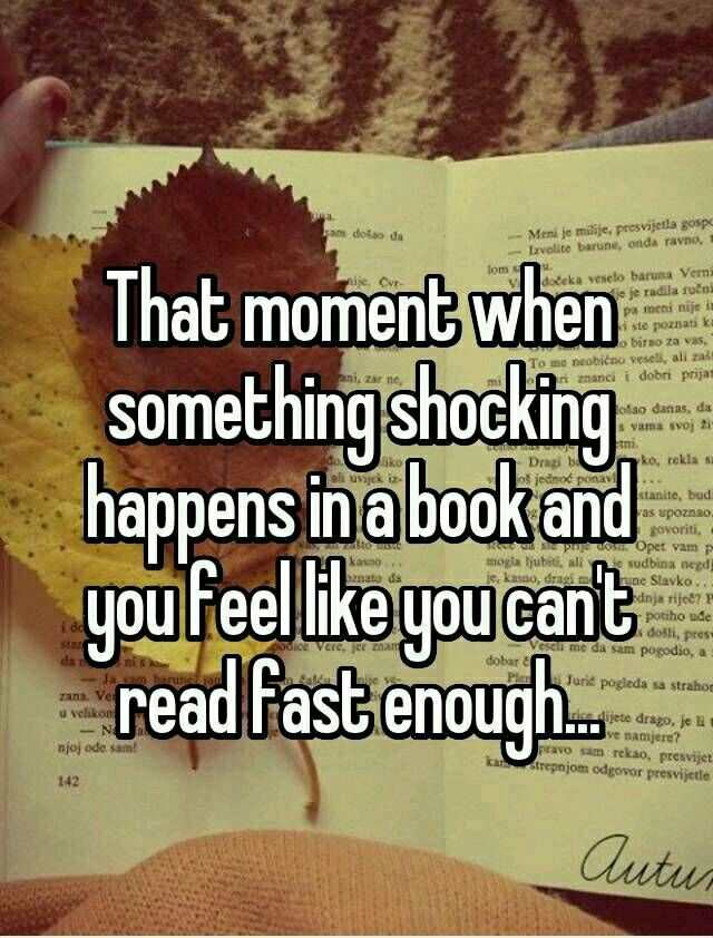 That moment when something shocking happens in a book and you feel like you can't read fast enough.