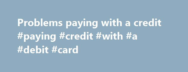 Problems paying with a credit #paying #credit #with #a #debit #card http://minnesota.remmont.com/problems-paying-with-a-credit-paying-credit-with-a-debit-card/  # Website help – problems paying with a credit/debit card There could be number of possible reasons for payment problems relating to credit/debit cards including: You entered your card number incorrectly. Your payment card is not valid (e.g. has it expired or been deactivated?) You selected the wrong card type for the card number you…