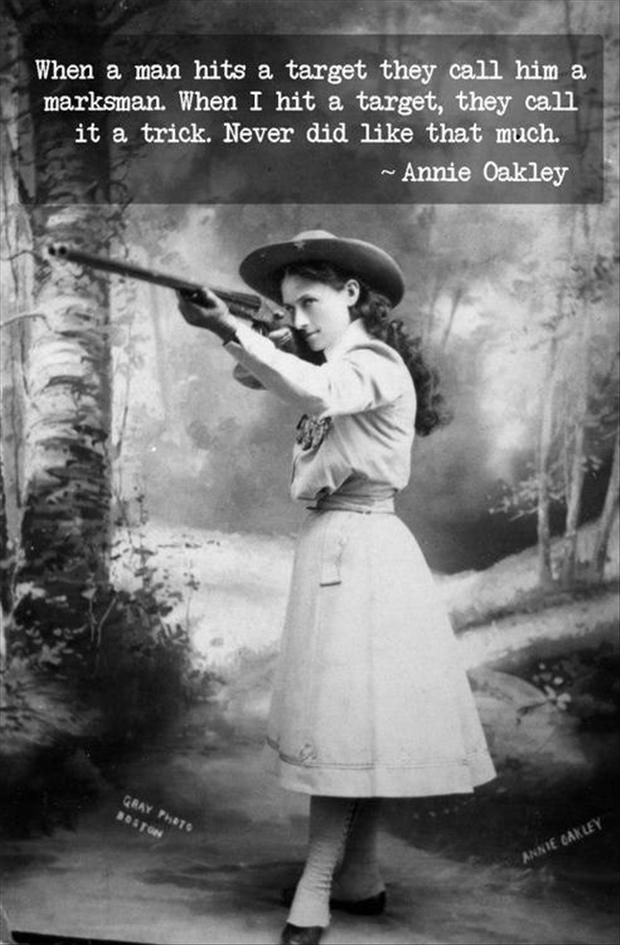 """""""When a man hits a target they call him a marksman. When I hit a target, they call it a trick. Never did like that much."""" - Annie Oakley"""