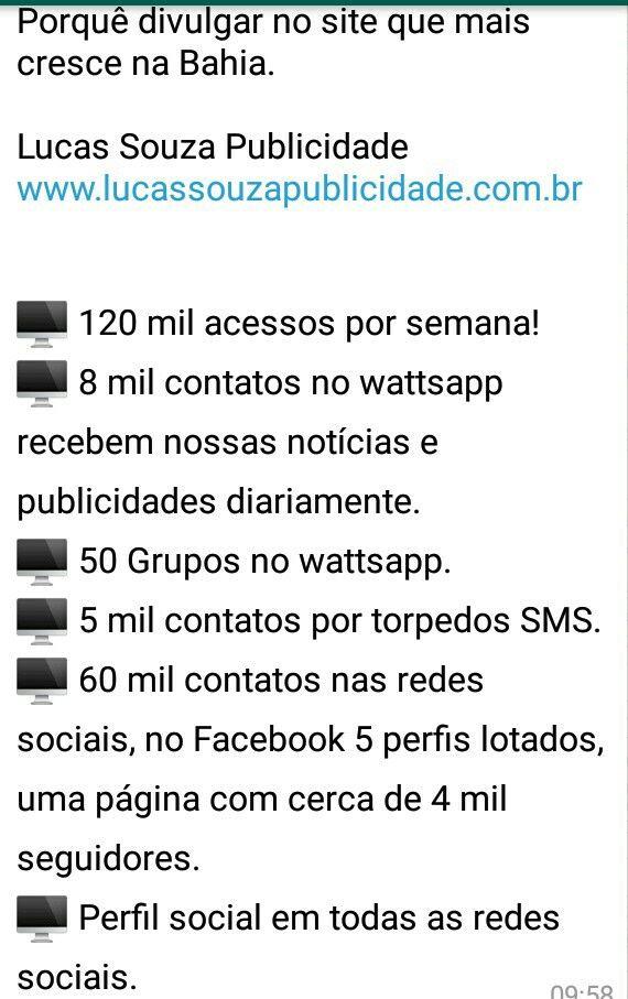 Porquê divulgar no site que mais cresce na Bahia.  Lucas Souza Publicidade www.lucassouzapublicidade.com.br 🖥 120 mil acessos por semana!  🖥 8 mil contatos no WhatsApp recebem nossas notícias e publicidades diariamente. 🖥 70 Grupos no WhatsApp. 🖥 6 mil contatos por torpedos SMS.  🖥 120 mil contatos nas redes sociais, no Face book 5 perfis lotados, uma página com cerca de 4 mil seguidores.  🖥 Perfil social em todas as redes sociais. CEL: (74) 998296584 Em João Dourado- BA  V