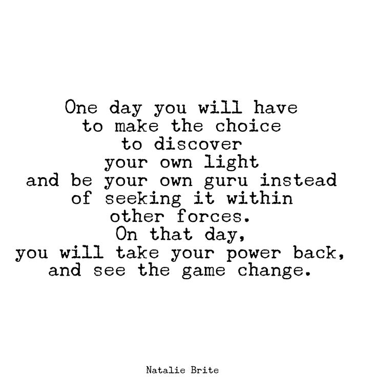 """One day you will have to make the choice  to discover  your own light  and be your own guru instead of seeking it within  other forces.   On that day,  you will take your power back,  and see the game change.""  ~ Natalie Brite   <3 lis"