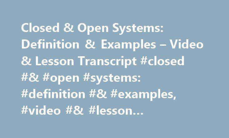 Closed & Open Systems: Definition & Examples – Video & Lesson Transcript #closed #& #open #systems: #definition #& #examples, #video #& #lesson #transcript #| #study.com http://nevada.remmont.com/closed-open-systems-definition-examples-video-lesson-transcript-closed-open-systems-definition-examples-video-lesson-transcript-study-com/  # Closed & Open Systems: Definition & Examples In this lesson, you'll learn the difference between closed and open physical systems. Explore examples of when…