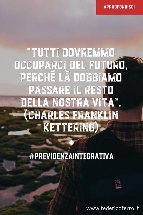 """""""Tutti dovremmo occuparci del futuro, perché là dobbiamo passare il resto della nostra vita"""". (Charles Franklin Kettering)"""