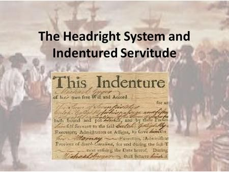 The Headright System and Indentured Servitude. Headright System 1618 Introduced by the Virginia Stock Company to lure settlers to Jamestown System applied.>