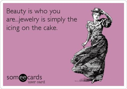 Beauty is who you are...jewelry is simply the icing on the cake.