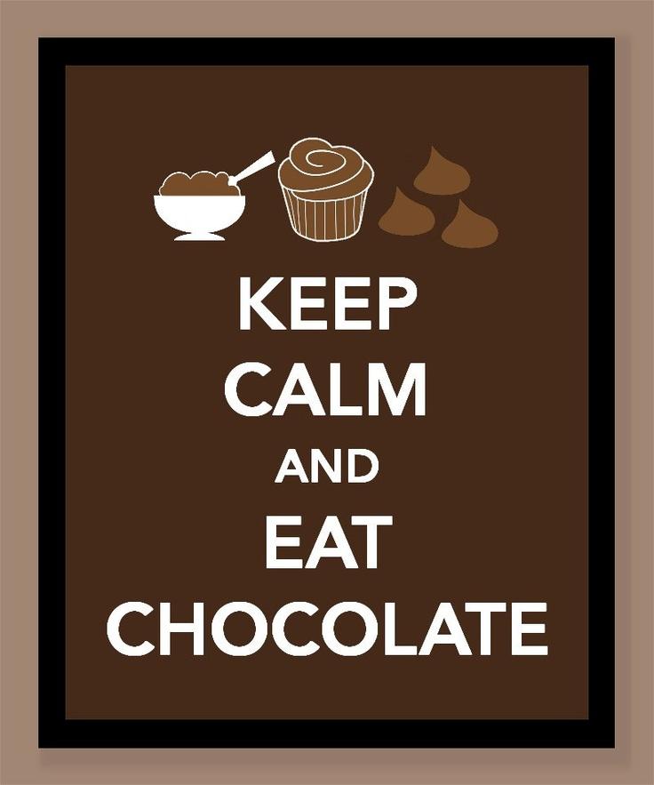 Keep calm and eat chocolate.