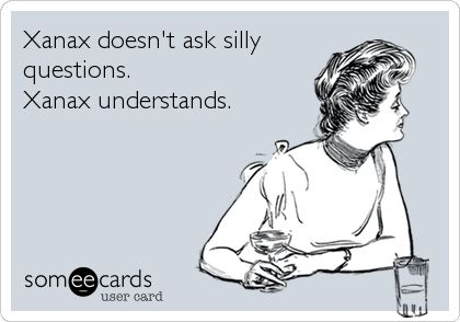 Xanax doesn't ask silly questions. Xanax understands.