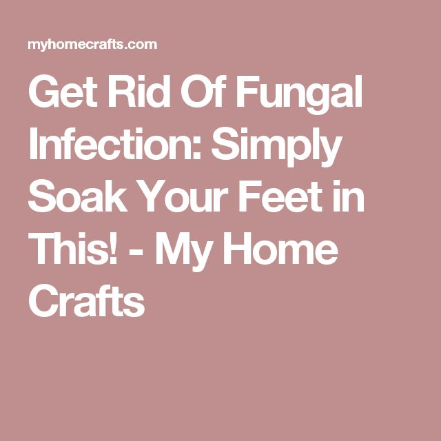 Get Rid Of Fungal Infection: Simply Soak Your Feet in This! - My Home Crafts