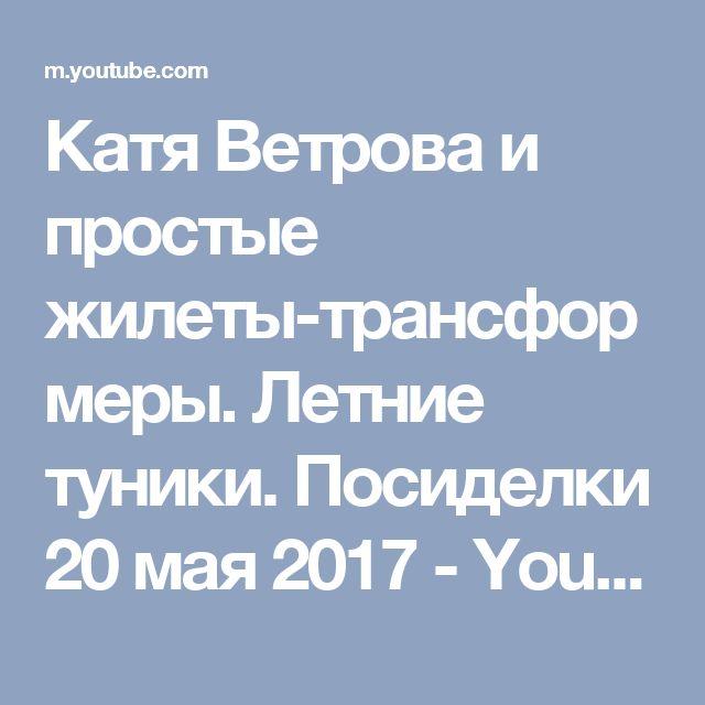 Катя Ветрова и простые жилеты-трансформеры. Летние туники. Посиделки 20 мая 2017 - YouTube