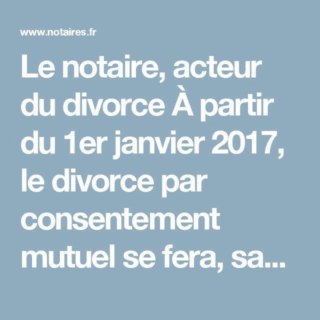 Le notaire, acteur du divorce À partir du 1er janvier 2017, le divorce par consentement mutuel se fera, sauf exception, sans passage devant le juge mais en déposant la convention précisant l'accord des époux chez un notaire.