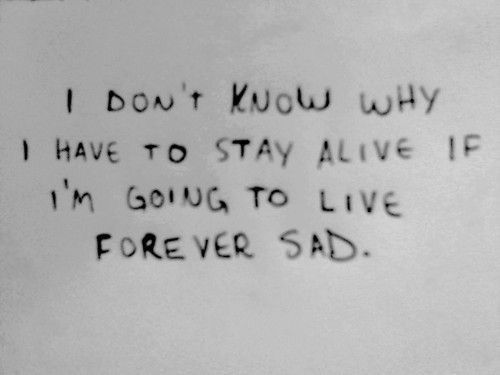I don't know why I have to stay alive if I'm going to live forever sad.