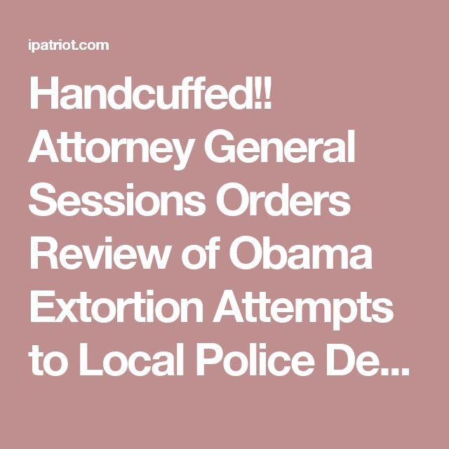 Handcuffed!! Attorney General Sessions Orders Review of Obama Extortion Attempts to Local Police Departments! | iPatriot