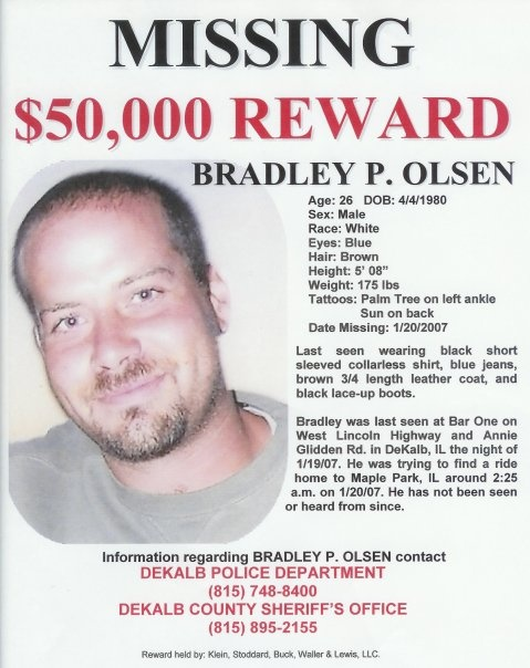 CrimePAY$ - $50,000 Missing Person Reward - Bradley Olsen - Bradley Olsen, 26, was last seen looking for a ride home from a bar in DeKalb, IL at 2:25 a.m on 1-20-07. He has not been seen or heard from since, and investigators have found little information about what happened to him