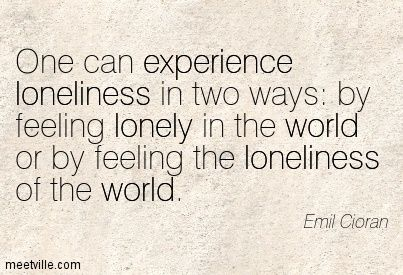 One can experience loneliness in two ways: by feeling lonely in the world or by feeling the loneliness of the world. Emil Cioran
