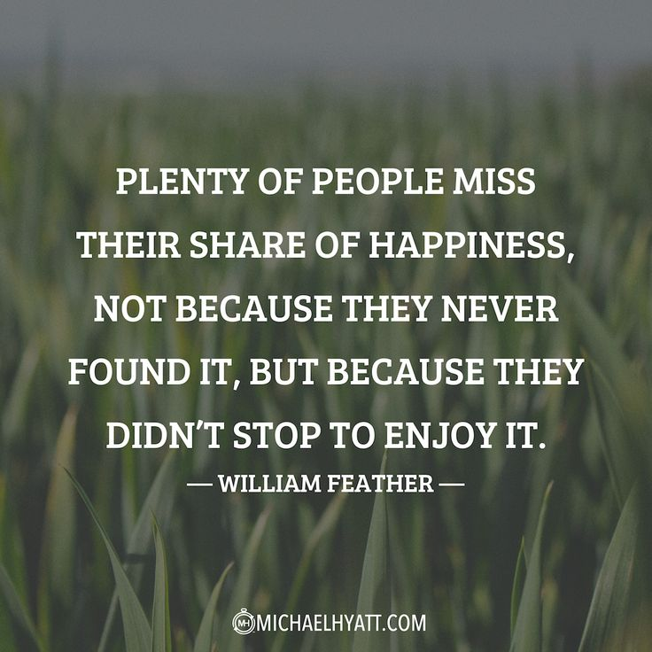 """""""Plenty of people miss their share of happiness, not because they never found it, but because they didn't stop to enjoy it."""" –William Feather https://michaelhyatt.com/shareable-images"""
