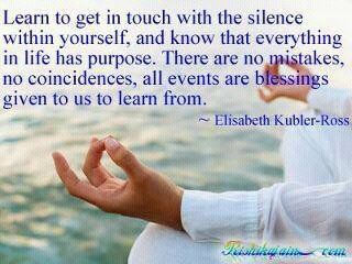 Learn to get in touch with the silence within yourself and know that everything in life has purpose. There are no mistakes, no coincidences, all events are blessings given to us to learn from. ~Elisabeth Kubler-Ross