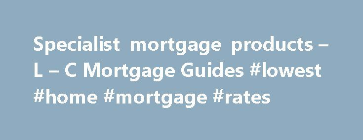 Specialist mortgage products – L – C Mortgage Guides #lowest #home #mortgage #rates http://mortgage.remmont.com/specialist-mortgage-products-l-c-mortgage-guides-lowest-home-mortgage-rates/  #mortgage products # Niche products Sub prime A sub-prime mortgage is aimed at borrowers who do not fit the typical lending criteria of high street mortgage lenders. The most common reason for this is where the borrower has had some credit problems in the past that makes them ineligible for a standard (or…