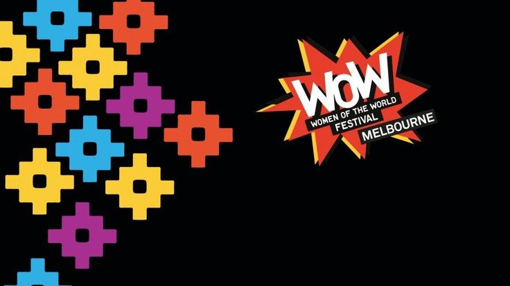Women of the World (WOW) Festival 2017, Footscray Community Arts Centre, 45 Moreland St, Footscray http://tothotornot.com/2017/03/wow-festival-2017/